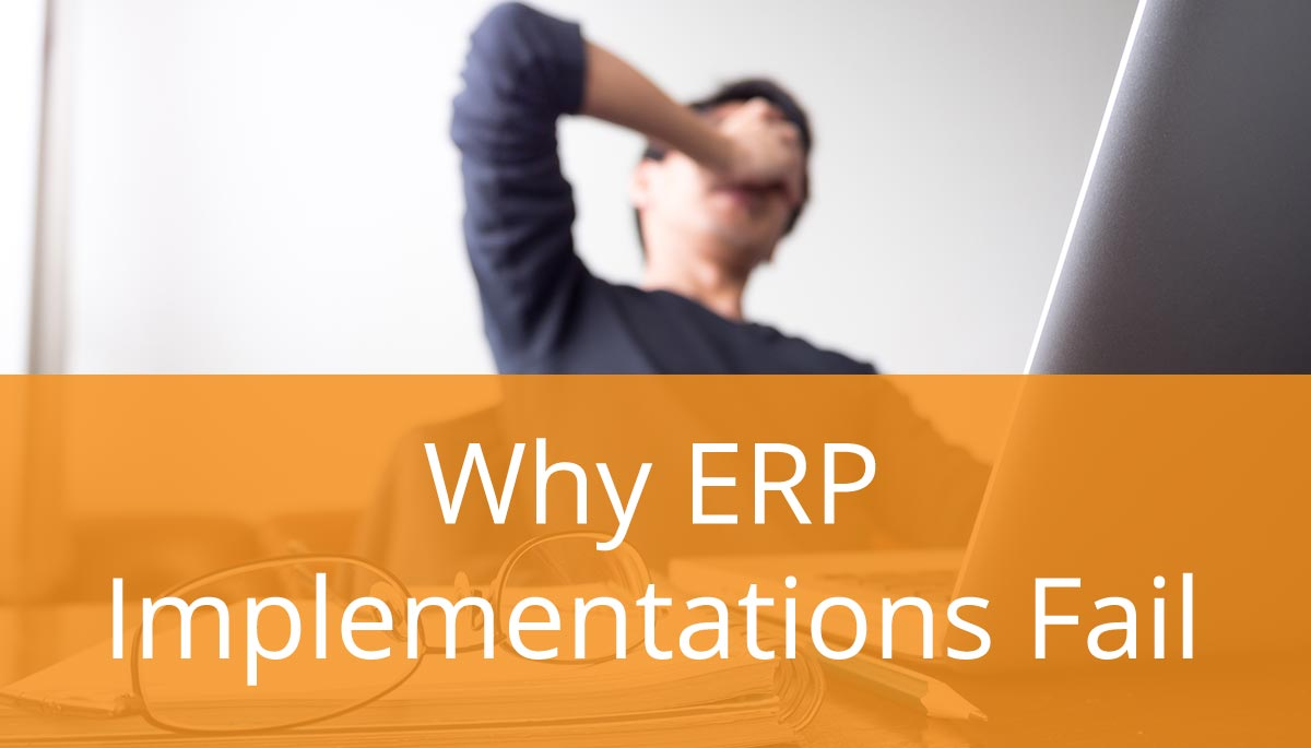 Why ERP Implementations Fail (and How Can You Succeed)?